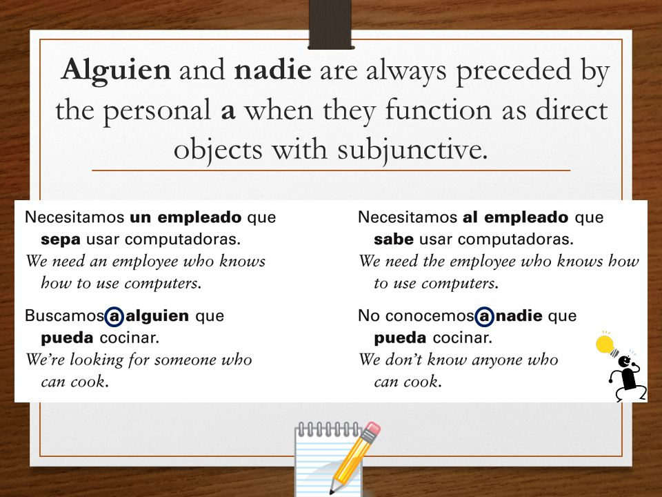 Alguien and nadie are always preceded by the personal a when they function as direct objects with subjunctive.