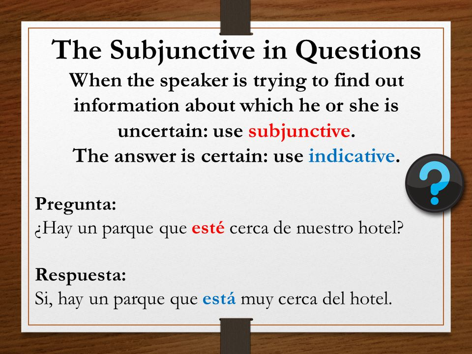 The Subjunctive in Questions The answer is certain: use indicative.