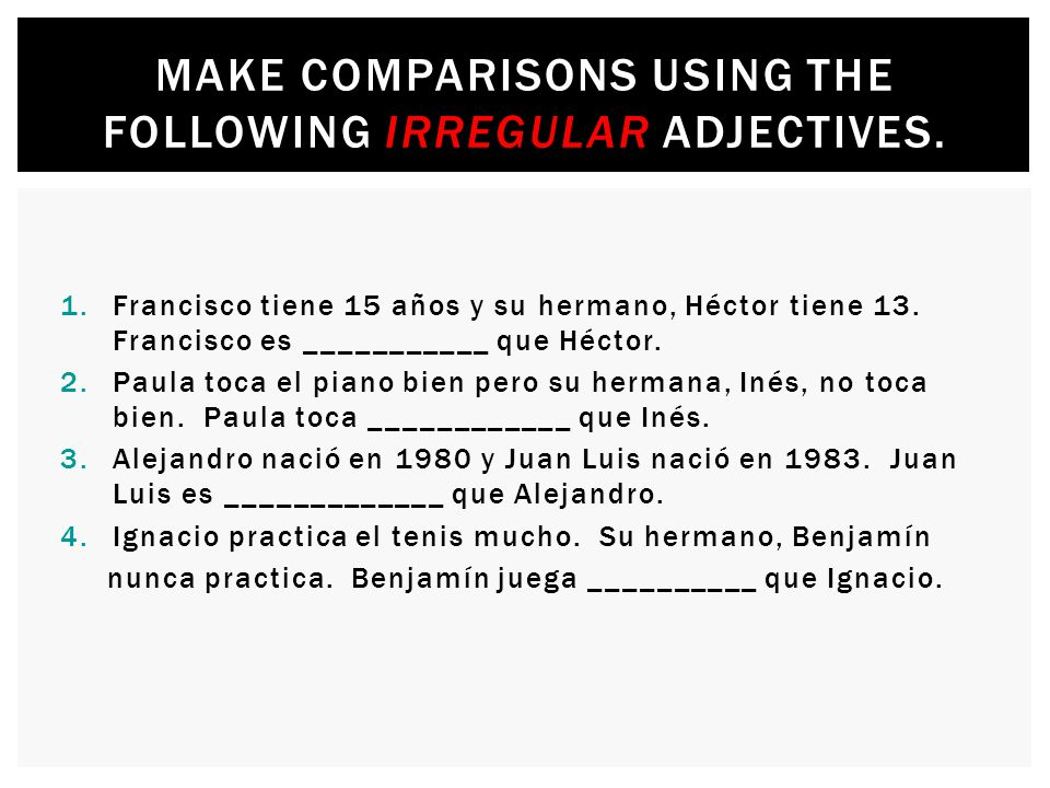 Make comparisons using the following irregular adjectives.