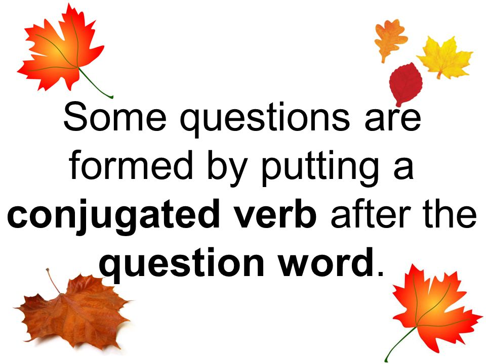 Some questions are formed by putting a conjugated verb after the question word.