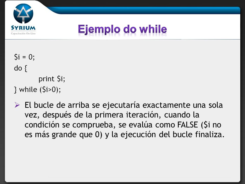 Ejemplo do while $i = 0; do { print $i; } while ($i>0);