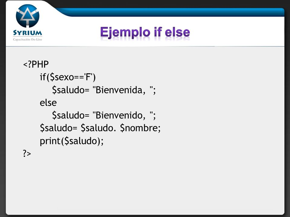 Ejemplo if else < PHP if($sexo== F ) $saludo= Bienvenida, ; else