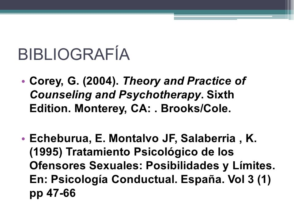 BIBLIOGRAFÍA Corey, G. (2004). Theory and Practice of Counseling and Psychotherapy. Sixth Edition. Monterey, CA: . Brooks/Cole.