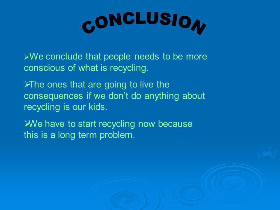 CONCLUSION We conclude that people needs to be more conscious of what is recycling.