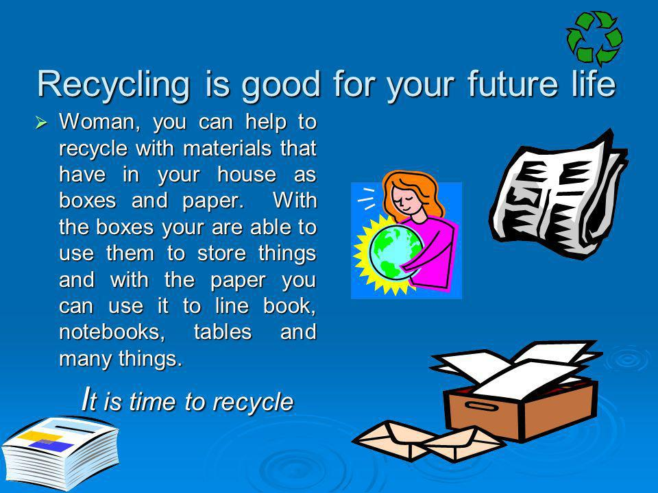 Recycling is good for your future life