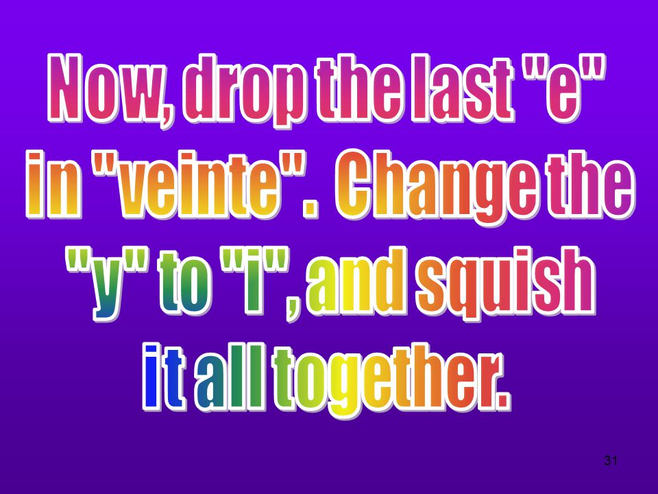 Now, drop the last e in veinte . Change the y to i , and squish