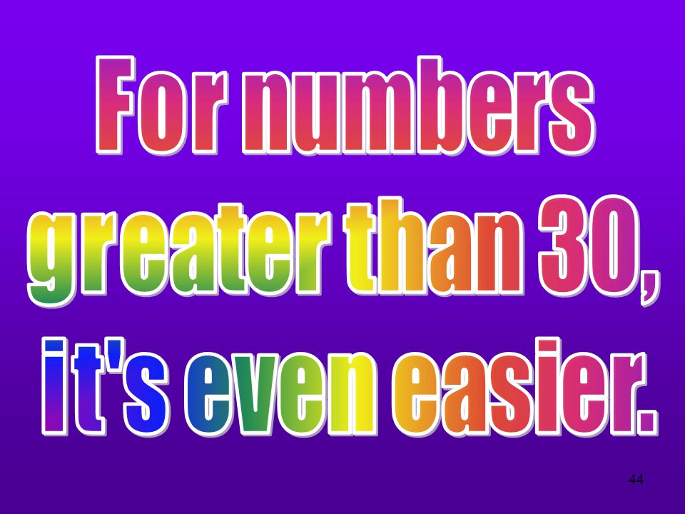 For numbers greater than 30, it s even easier.