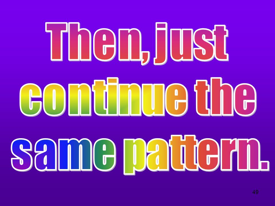 Then, just continue the same pattern.