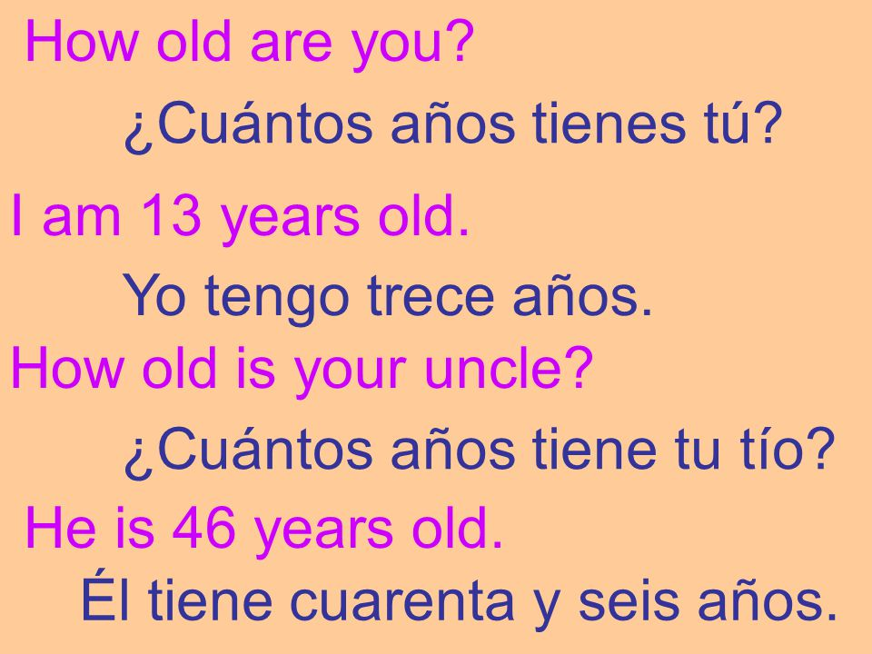 How old are you ¿Cuántos años tienes tú I am 13 years old. Yo tengo trece años. How old is your uncle