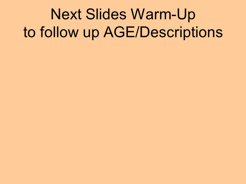 Next Slides Warm-Up to follow up AGE/Descriptions