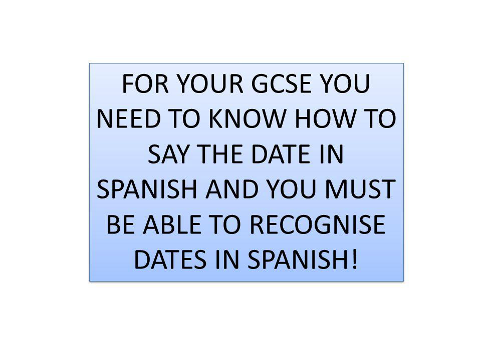 FOR YOUR GCSE YOU NEED TO KNOW HOW TO SAY THE DATE IN SPANISH AND YOU MUST BE ABLE TO RECOGNISE DATES IN SPANISH!