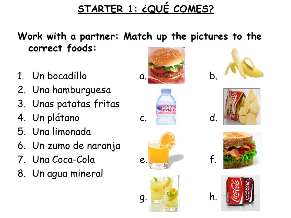 STARTER 1: ¿QUÉ COMES Work with a partner: Match up the pictures to the correct foods: Un bocadillo a. b.