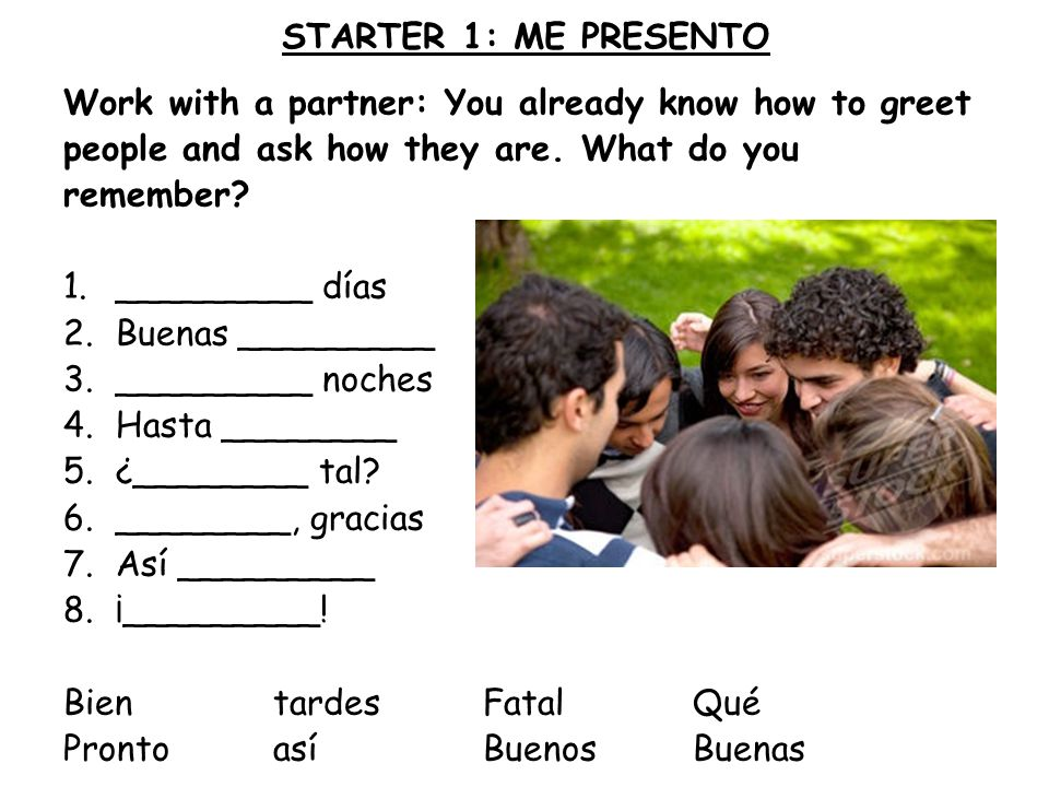 STARTER 1: ME PRESENTO Work with a partner: You already know how to greet. people and ask how they are. What do you.