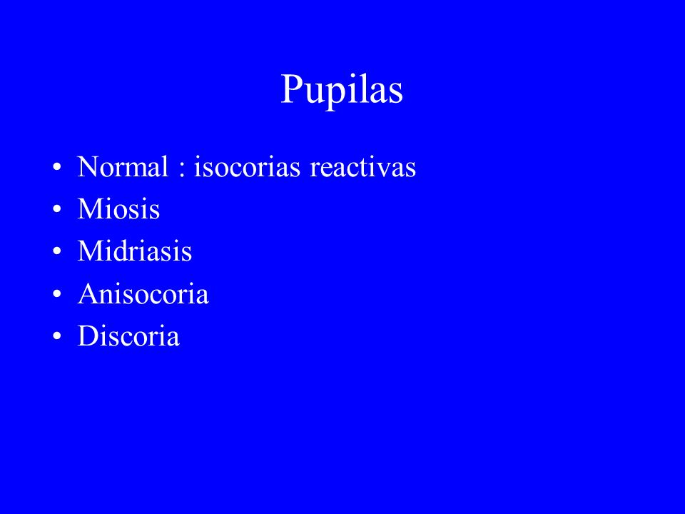 Pupilas Normal : isocorias reactivas Miosis Midriasis Anisocoria
