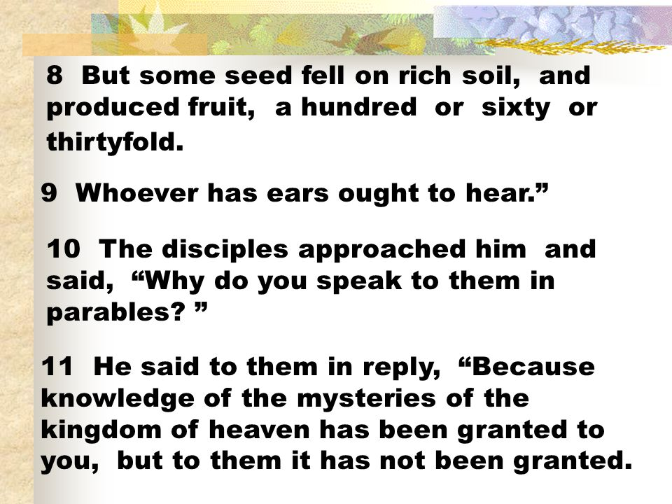 8 But some seed fell on rich soil, and produced fruit, a hundred or sixty or thirtyfold.