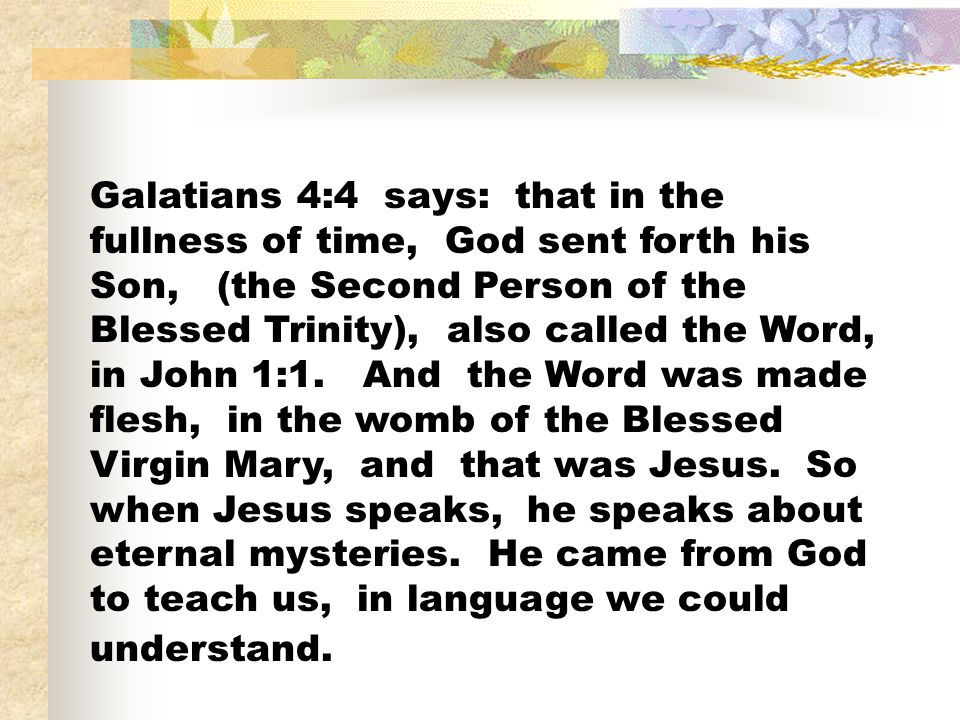 Galatians 4:4 says: that in the fullness of time, God sent forth his Son, (the Second Person of the Blessed Trinity), also called the Word, in John 1:1.