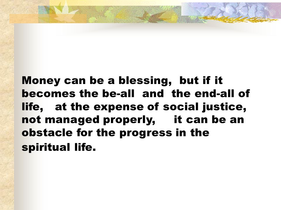 Money can be a blessing, but if it becomes the be-all and the end-all of life, at the expense of social justice, not managed properly, it can be an obstacle for the progress in the spiritual life.