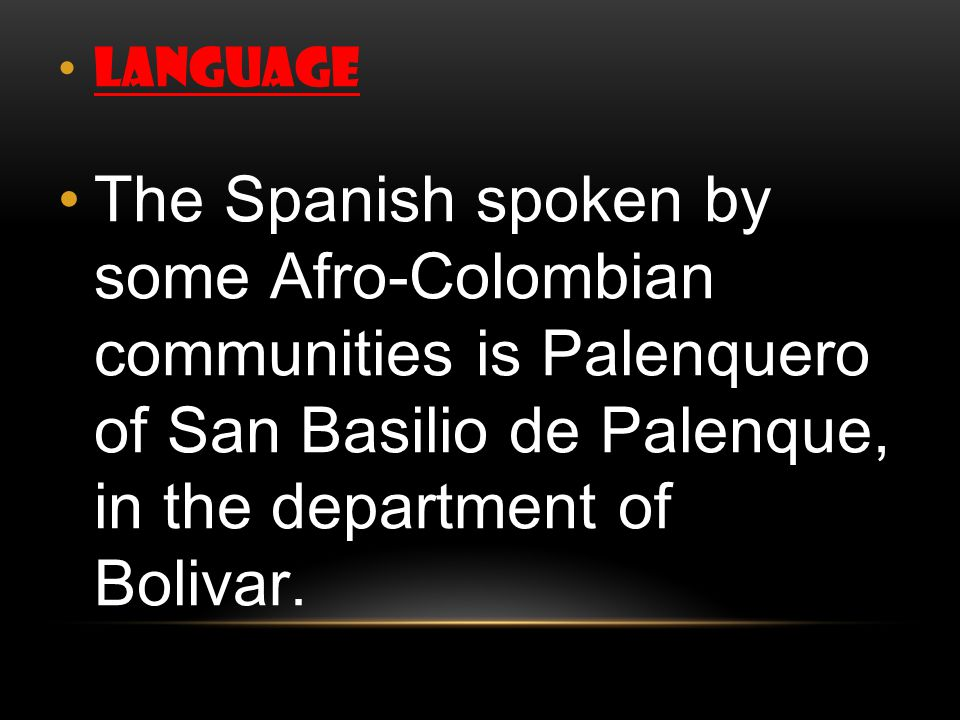 language The Spanish spoken by some Afro-Colombian communities is Palenquero of San Basilio de Palenque, in the department of Bolivar.