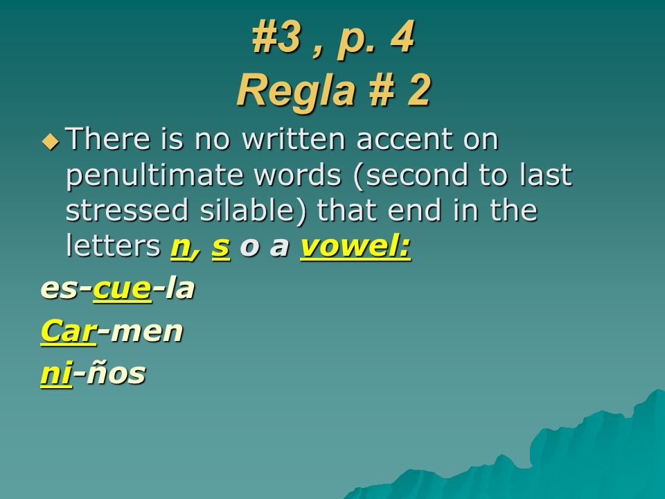 #3 , p. 4 Regla # 2 There is no written accent on penultimate words (second to last stressed silable) that end in the letters n, s o a vowel: