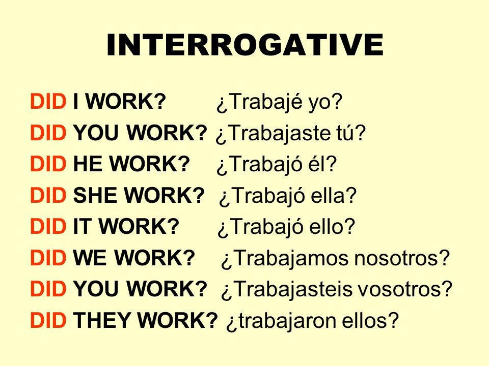 INTERROGATIVE DID I WORK ¿Trabajé yo DID YOU WORK ¿Trabajaste tú