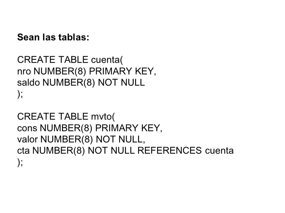 Sean las tablas: CREATE TABLE cuenta( nro NUMBER(8) PRIMARY KEY, saldo NUMBER(8) NOT NULL. ); CREATE TABLE mvto(