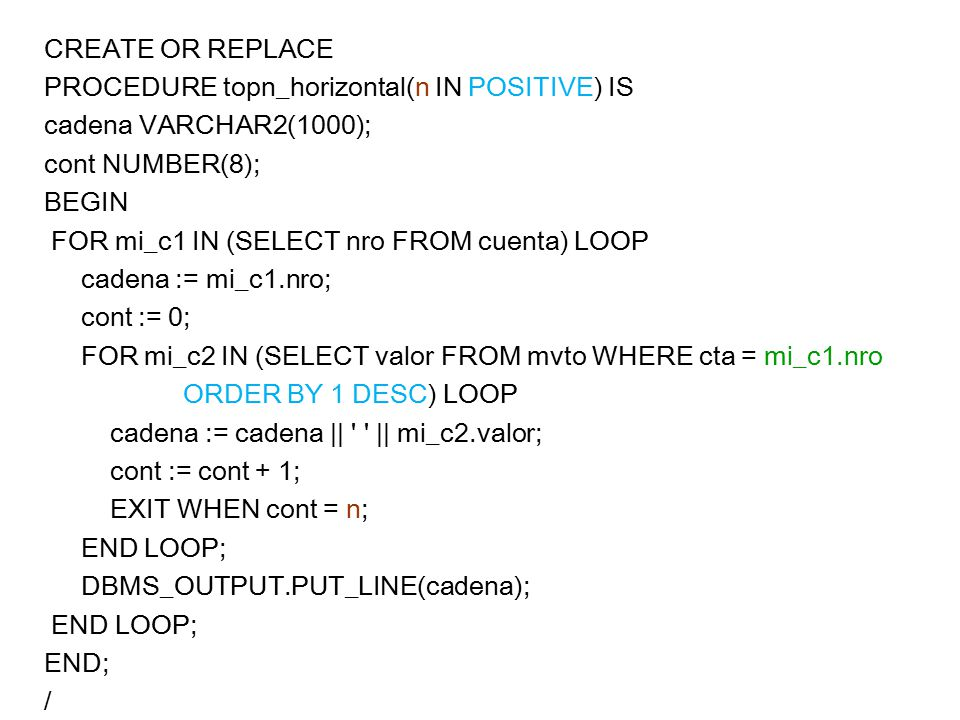 CREATE OR REPLACE PROCEDURE topn_horizontal(n IN POSITIVE) IS cadena VARCHAR2(1000); cont NUMBER(8); BEGIN FOR mi_c1 IN (SELECT nro FROM cuenta) LOOP cadena := mi_c1.nro; cont := 0; FOR mi_c2 IN (SELECT valor FROM mvto WHERE cta = mi_c1.nro ORDER BY 1 DESC) LOOP cadena := cadena || || mi_c2.valor; cont := cont + 1; EXIT WHEN cont = n; END LOOP; DBMS_OUTPUT.PUT_LINE(cadena); END; /