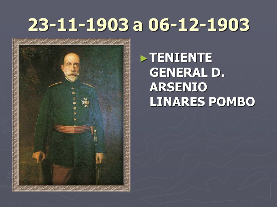 23-11-1903 a 06-12-1903 TENIENTE GENERAL D. ARSENIO LINARES POMBO