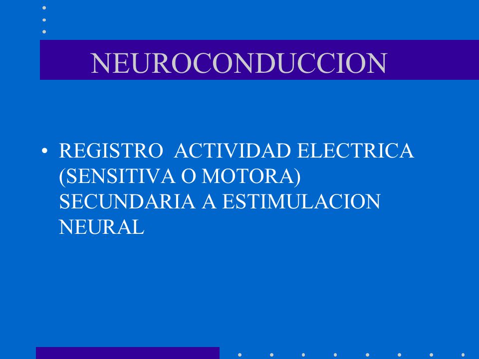 NEUROCONDUCCION REGISTRO ACTIVIDAD ELECTRICA (SENSITIVA O MOTORA) SECUNDARIA A ESTIMULACION NEURAL