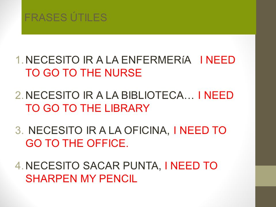 FRASES ÚTILES NECESITO IR A LA ENFERMERíA I NEED TO GO TO THE NURSE. NECESITO IR A LA BIBLIOTECA… I NEED TO GO TO THE LIBRARY.