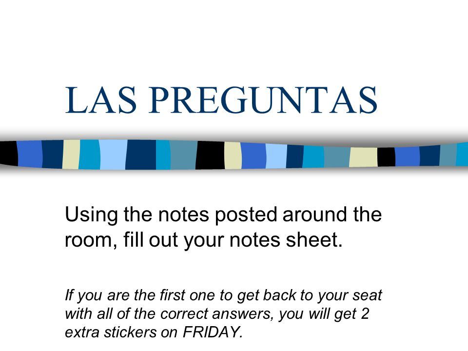 LAS PREGUNTAS Using the notes posted around the room, fill out your notes sheet.