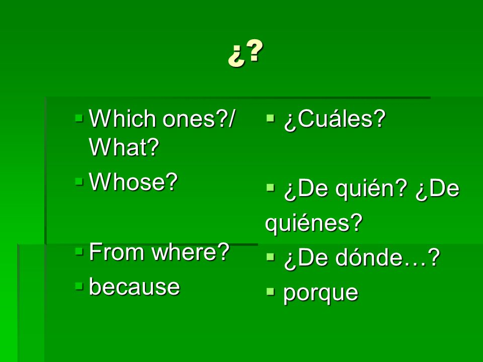 ¿ Which ones / What Whose From where because ¿Cuáles