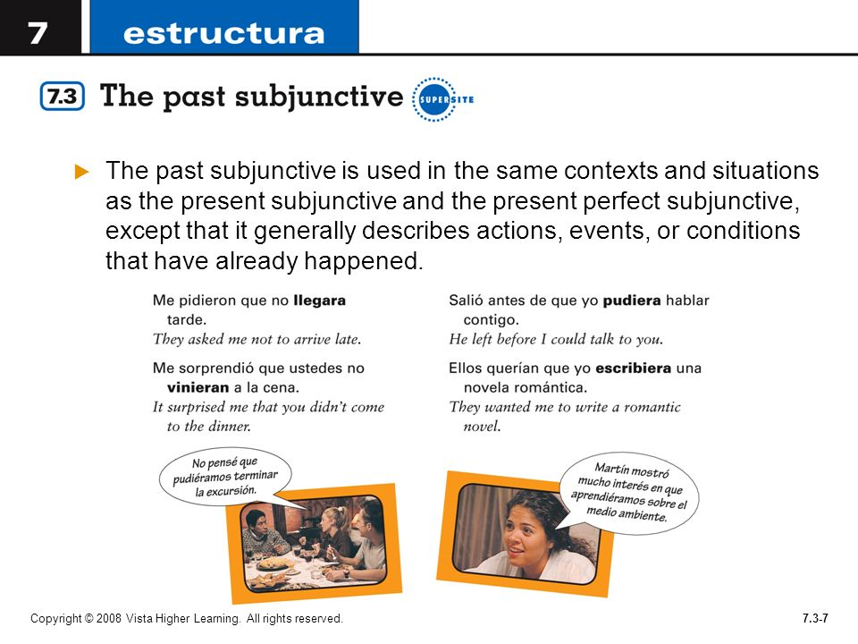 The past subjunctive is used in the same contexts and situations as the present subjunctive and the present perfect subjunctive, except that it generally describes actions, events, or conditions that have already happened.