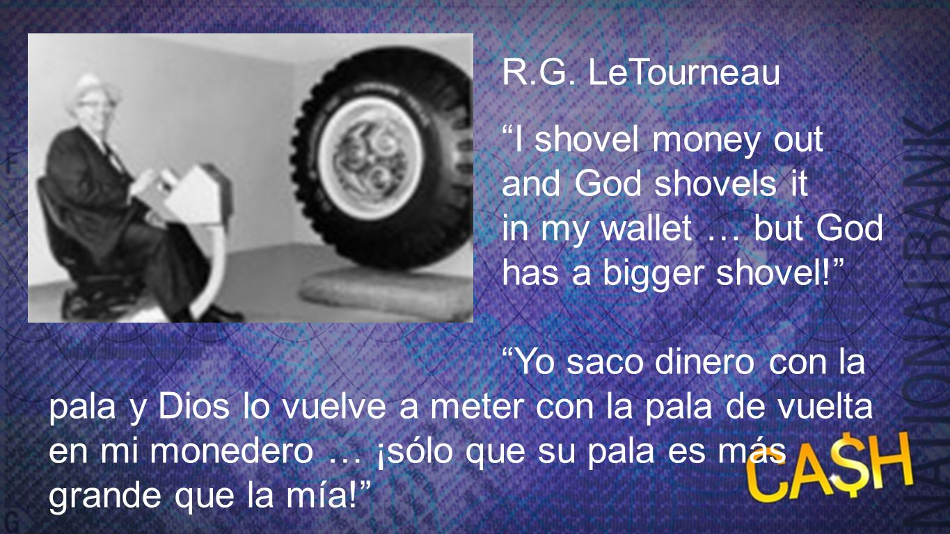 R.G. LeTourneau R.G. LeTourneau. I shovel money out and God shovels it back in my wallet … but God has a bigger shovel!