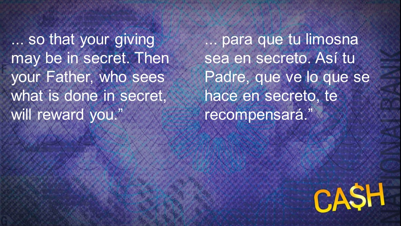 Level 5: Matthew 6:3-4 2 ... so that your giving may be in secret. Then your Father, who sees what is done in secret, will reward you.