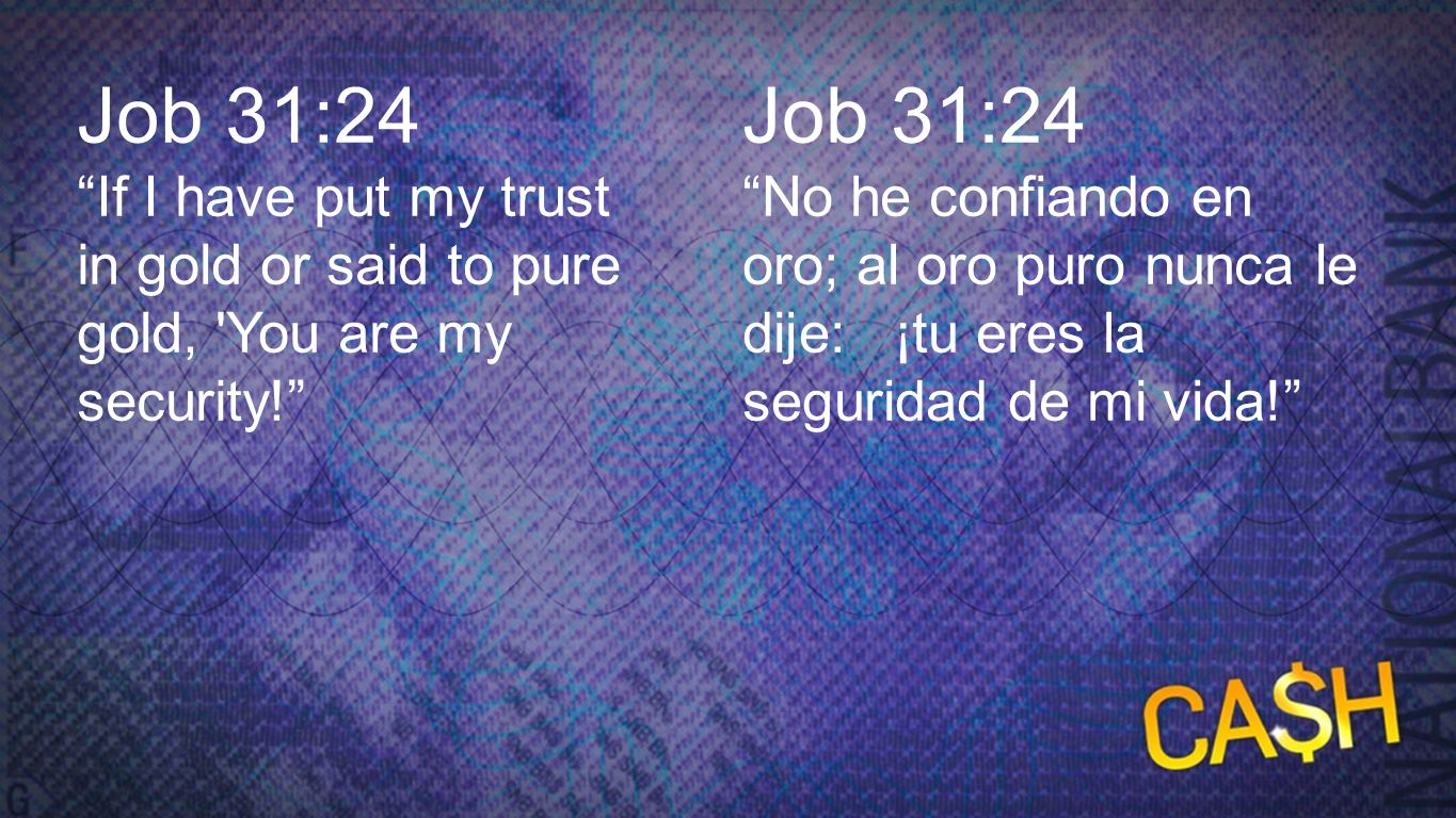 Job 31:24 Job 31:24. If I have put my trust in gold or said to pure gold, You are my security! Job 31:24.