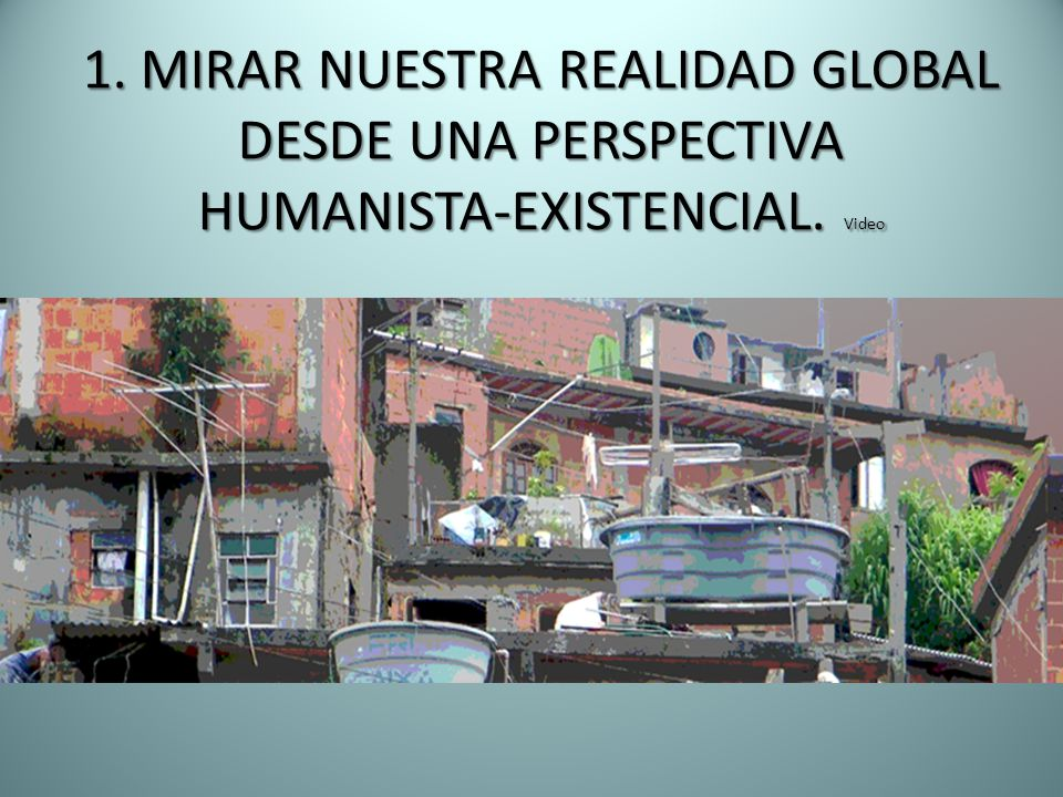 1. MIRAR NUESTRA REALIDAD GLOBAL DESDE UNA PERSPECTIVA HUMANISTA-EXISTENCIAL. Video