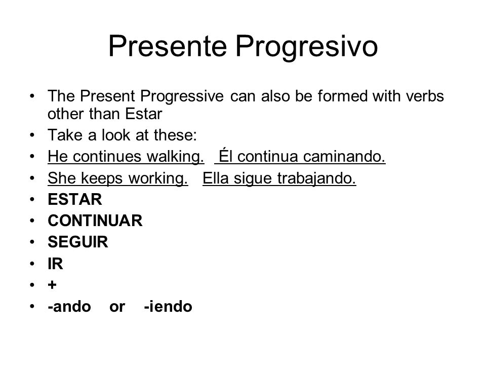 Presente Progresivo The Present Progressive can also be formed with verbs other than Estar. Take a look at these: