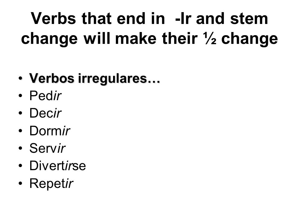Verbs that end in -Ir and stem change will make their ½ change