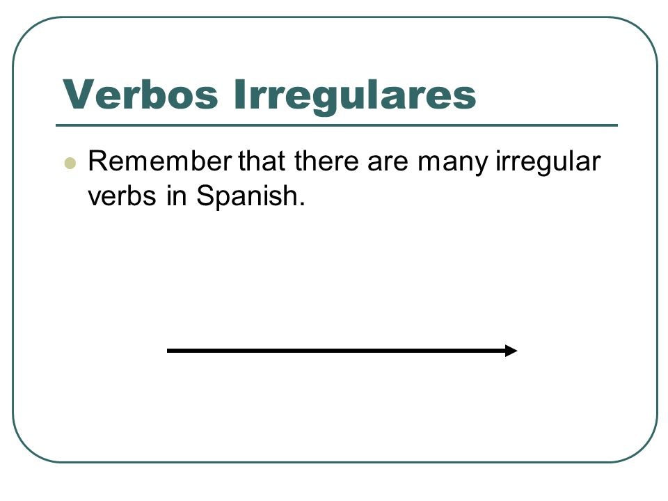 Verbos Irregulares Remember that there are many irregular verbs in Spanish.