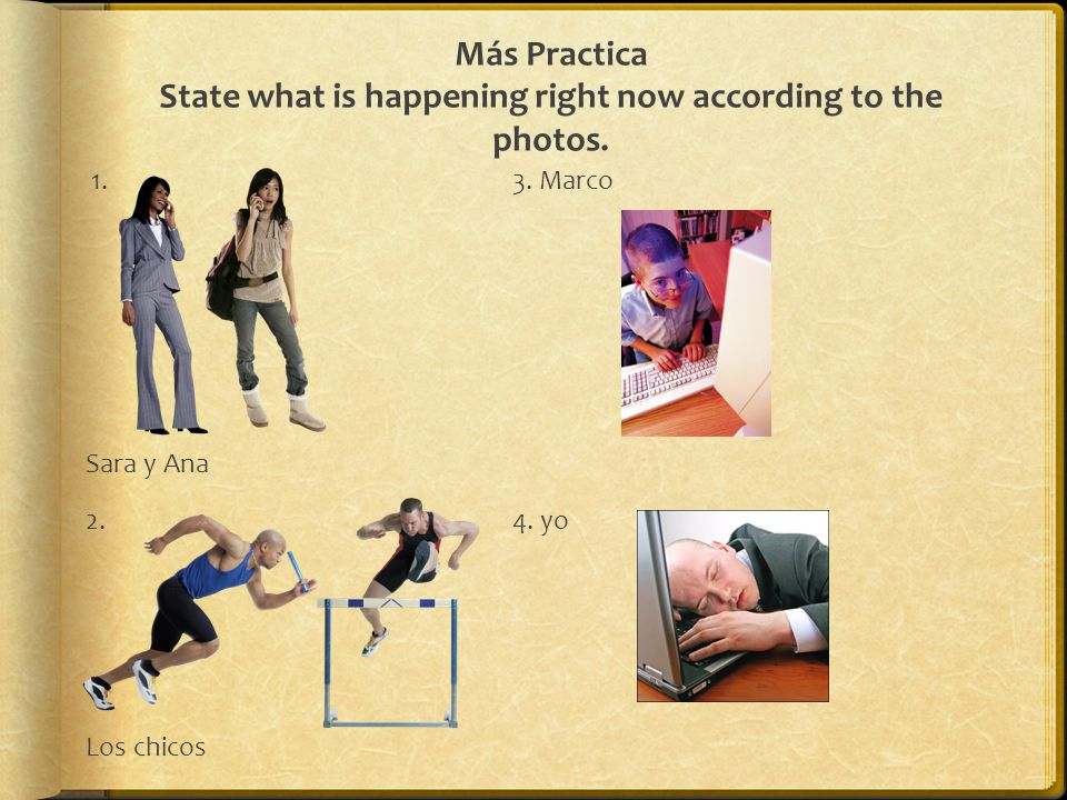 Más Practica State what is happening right now according to the photos.