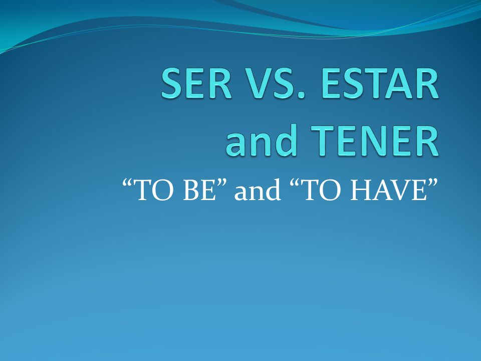 SER VS. ESTAR and TENER TO BE and TO HAVE