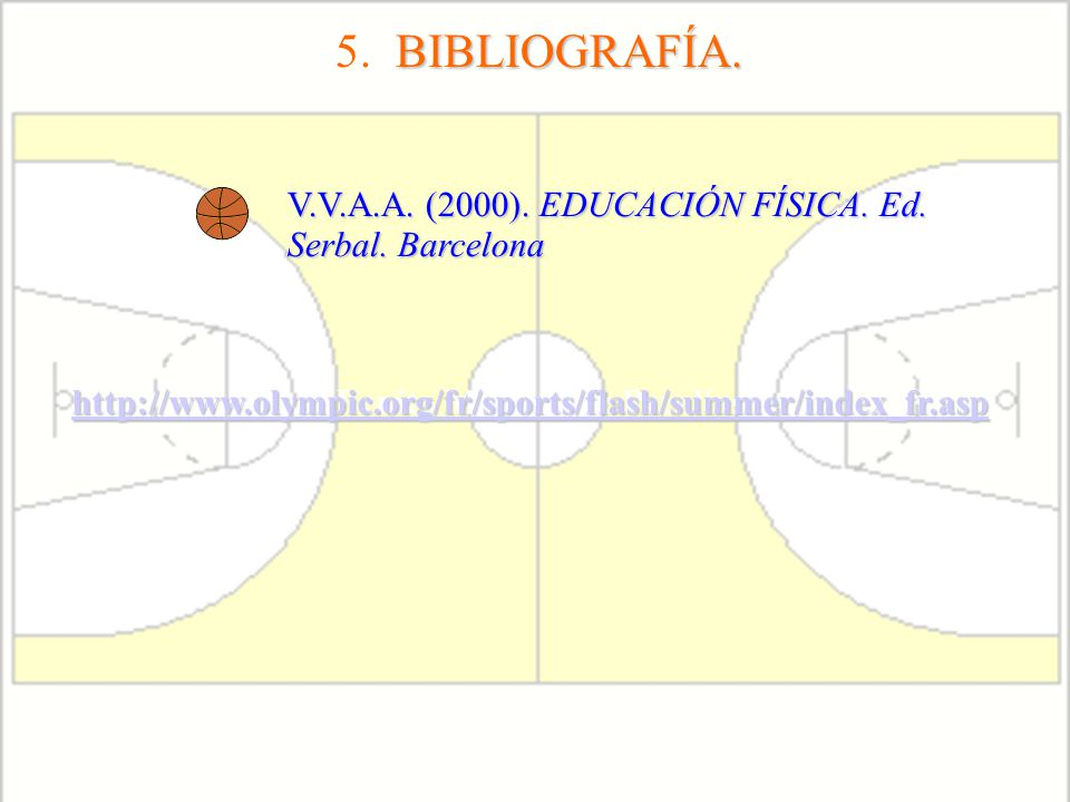 5. BIBLIOGRAFÍA. V.V.A.A. (2000). EDUCACIÓN FÍSICA. Ed. Serbal. Barcelona. http://www.olympic.org/fr/sports/flash/summer/index_fr.asp.