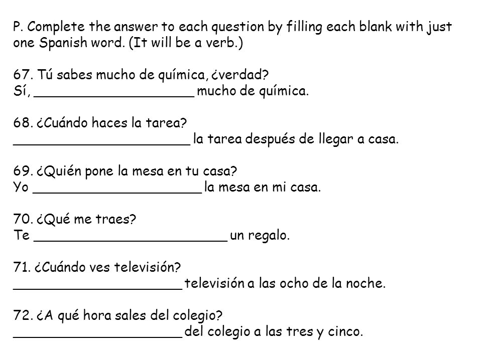 P. Complete the answer to each question by filling each blank with just one Spanish word. (It will be a verb.)