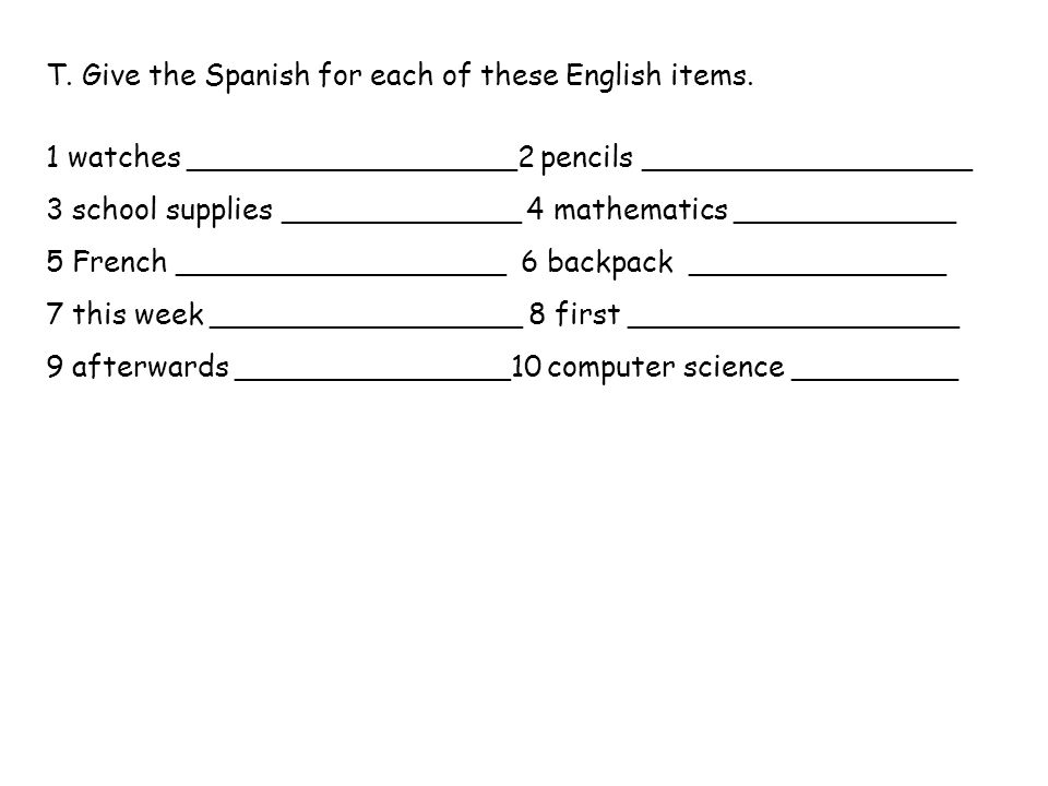 T. Give the Spanish for each of these English items.