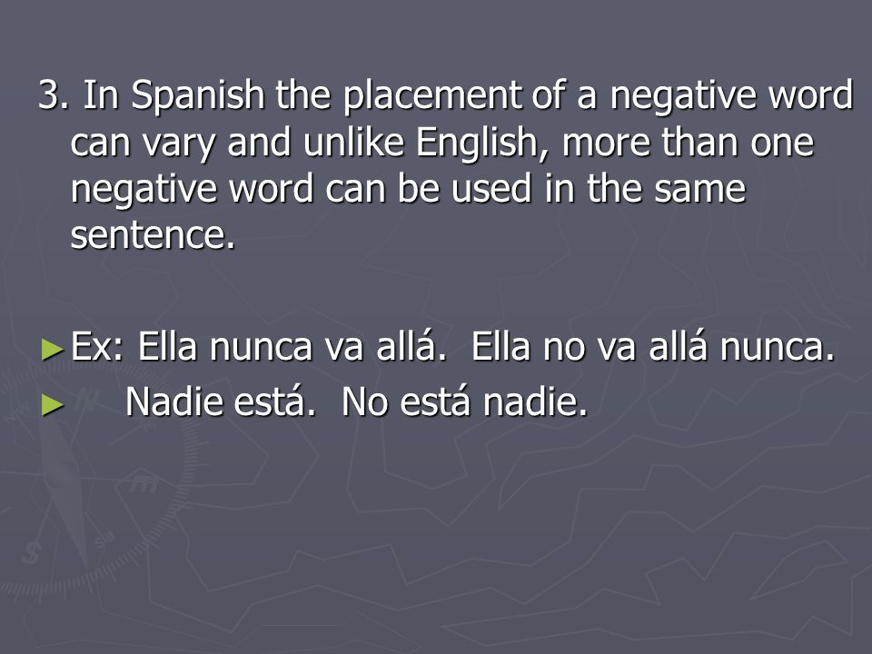 3. In Spanish the placement of a negative word can vary and unlike English, more than one negative word can be used in the same sentence.