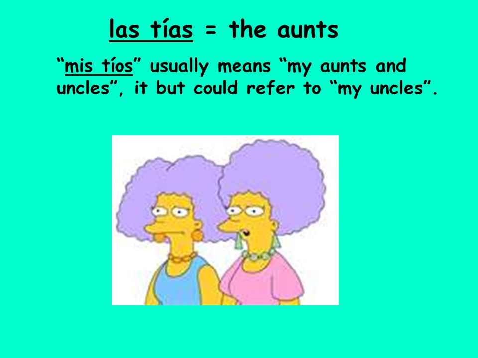 las tías = the aunts mis tíos usually means my aunts and uncles , it but could refer to my uncles .