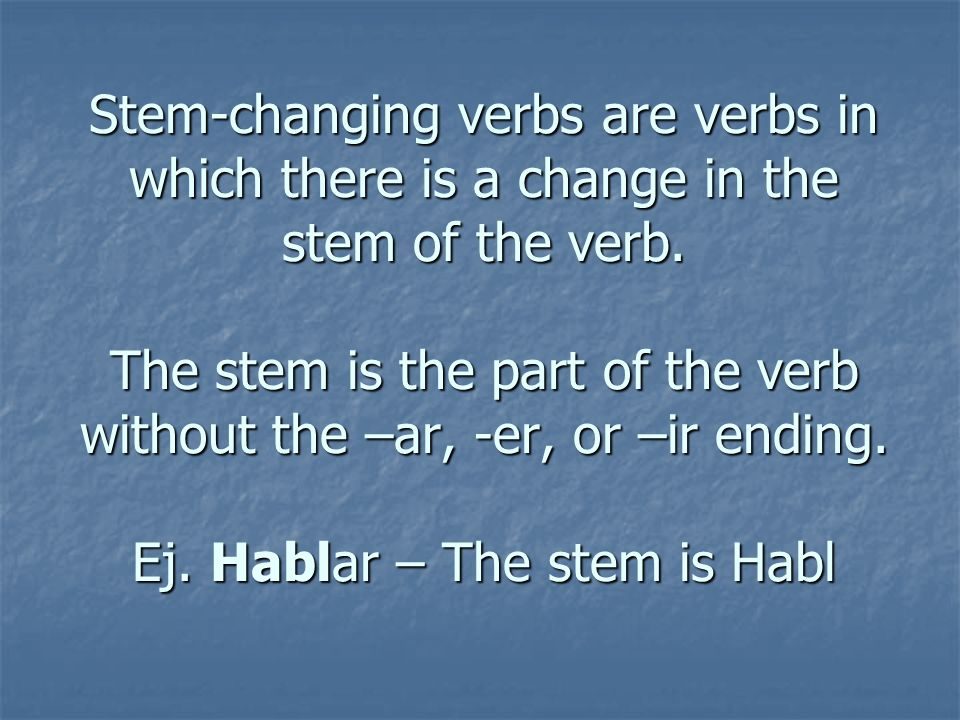 Stem-changing verbs are verbs in which there is a change in the stem of the verb.