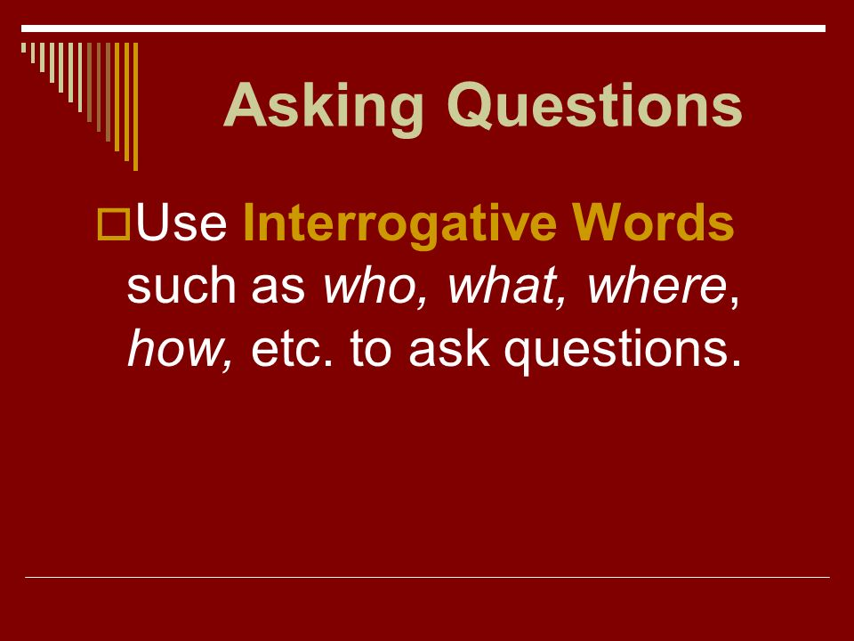 Asking Questions Use Interrogative Words such as who, what, where, how, etc. to ask questions.