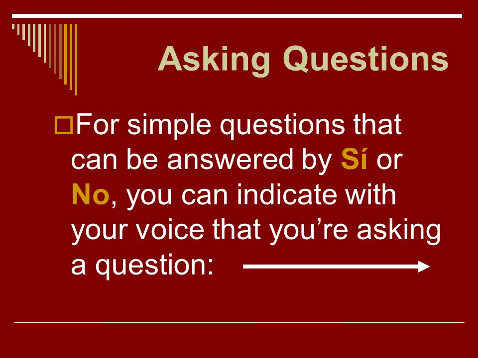 Asking Questions For simple questions that can be answered by Sí or No, you can indicate with your voice that you're asking a question: