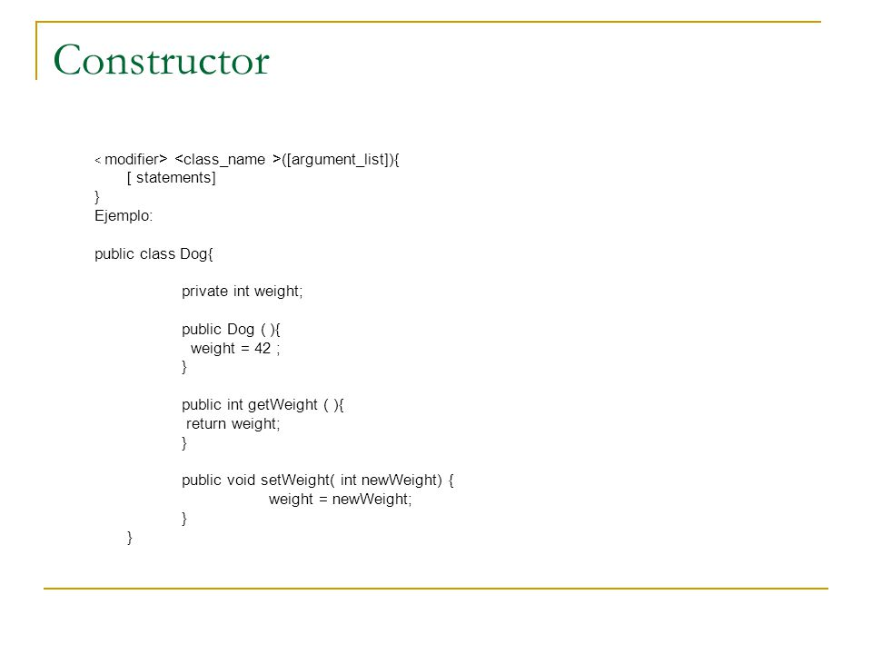 Constructor [ statements] } Ejemplo: public class Dog{